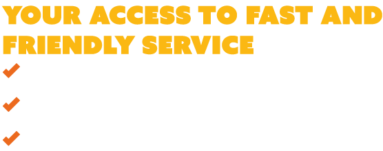 Your access to fast and friendly service
